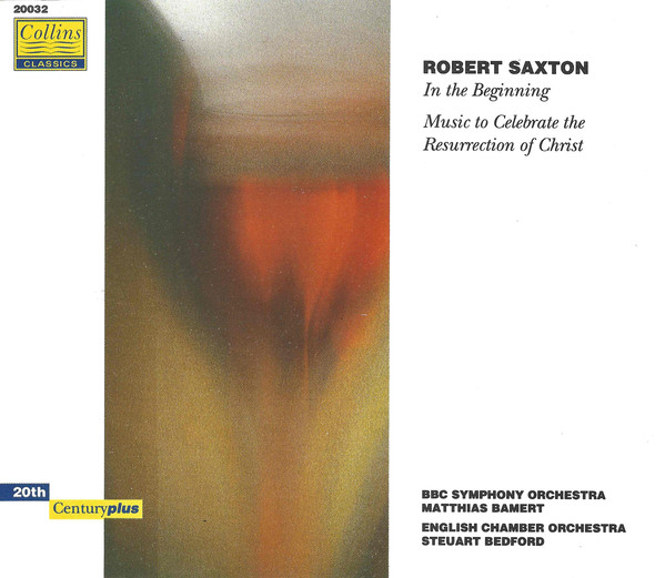 Saxton - BBC Symphony Orchestra, Matthias Bambert, English Chamber Orchestra, Steuart Bedford In The Beginning / Music To Celebrate The Resurrection Of Christ