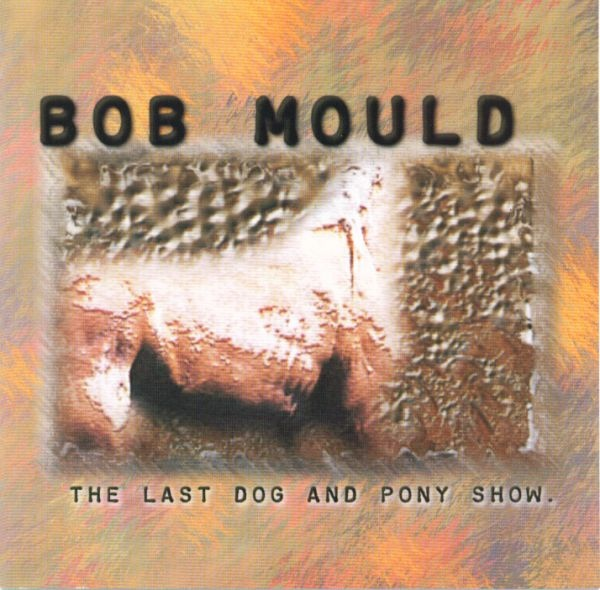 Mould, Bob The Last Dog And Pony Show