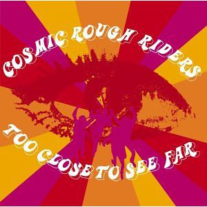 Cosmic Rough Riders Too Close To See Far CD