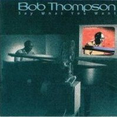 Thompson, Bob Say What You Want