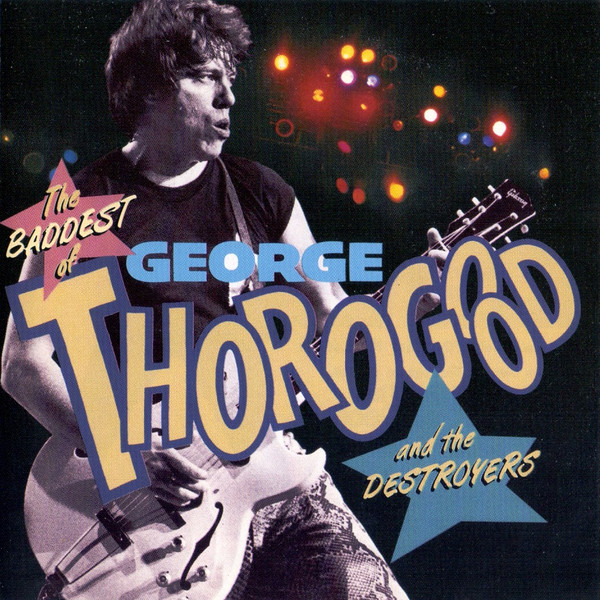 George Thorogood & The Destroyers The Baddest Of George Thorogood And The Destroyers