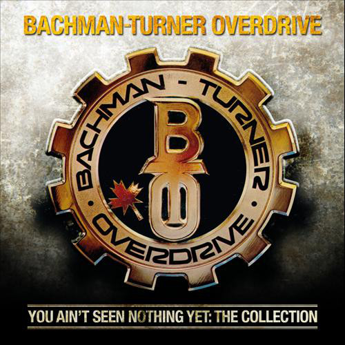 Bachman Turner Overdrive You Ain't Seen Nothing Yet : The Collection