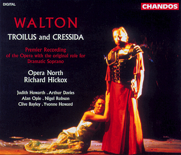Walton - Opera North, Richard Hickox, Judith Howard, Arthur Davies, Alan Opie, Nigel Robson, Clive Bayley, Yvonne Howard Troilus and Cressida CD